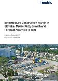 Infrastructure Construction Market in Slovakia: Market Size, Growth and Forecast Analytics to 2021