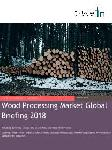 Wood Processing Market Global Briefing 2018