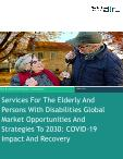 Services For The Elderly And Persons With Disabilities Global Market Opportunities And Strategies To 2030: COVID-19 Impact And Recovery
